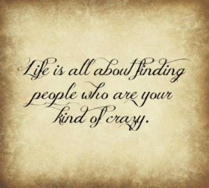 life-is-all-about-finding-people-who-are-your-kind-of-crazy